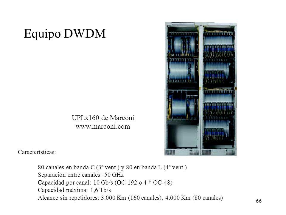 66 UPLx160 de Marconi www.marconi.com 80 canales en banda C (3ª vent.) y 80 en banda L (4ª vent.) Separación entre canales: 50 GHz Capacidad por canal: 10 Gb/s (OC-192 o 4 * OC-48) Capacidad máxima: 1,6 Tb/s Alcance sin repetidores: 3.000 Km (160 canales), 4.000 Km (80 canales) Equipo DWDM Características: