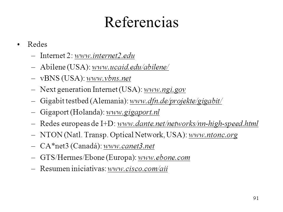 91 Referencias Redes –Internet 2: www.internet2.eduwww.internet2.edu –Abilene (USA): www.ucaid.edu/abilene/www.ucaid.edu/abilene/ –vBNS (USA): www.vbns.netwww.vbns.net –Next generation Internet (USA): www.ngi.govwww.ngi.gov –Gigabit testbed (Alemania): www.dfn.de/projekte/gigabit/www.dfn.de/projekte/gigabit/ –Gigaport (Holanda): www.gigaport.nlwww.gigaport.nl –Redes europeas de I+D: www.dante.net/networks/nn-high-speed.htmlwww.dante.net/networks/nn-high-speed.html –NTON (Natl.