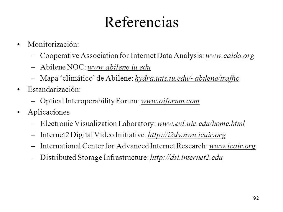 92 Referencias Monitorización: –Cooperative Association for Internet Data Analysis: www.caida.orgwww.caida.org –Abilene NOC: www.abilene.iu.eduwww.abilene.iu.edu –Mapa climático de Abilene: hydra.uits.iu.edu/~abilene/traffichydra.uits.iu.edu/~abilene/traffic Estandarización: –Optical Interoperability Forum: www.oiforum.comwww.oiforum.com Aplicaciones –Electronic Visualization Laboratory: www.evl.uic.edu/home.htmlwww.evl.uic.edu/home.html –Internet2 Digital Video Initiative: http://i2dv.nwu.icair.orghttp://i2dv.nwu.icair.org –International Center for Advanced Internet Research: www.icair.orgwww.icair.org –Distributed Storage Infrastructure: http://dsi.internet2.eduhttp://dsi.internet2.edu