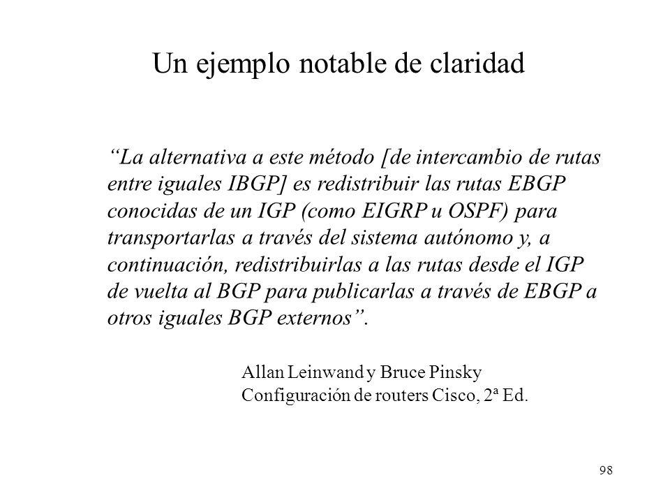 98 La alternativa a este método [de intercambio de rutas entre iguales IBGP] es redistribuir las rutas EBGP conocidas de un IGP (como EIGRP u OSPF) para transportarlas a través del sistema autónomo y, a continuación, redistribuirlas a las rutas desde el IGP de vuelta al BGP para publicarlas a través de EBGP a otros iguales BGP externos.