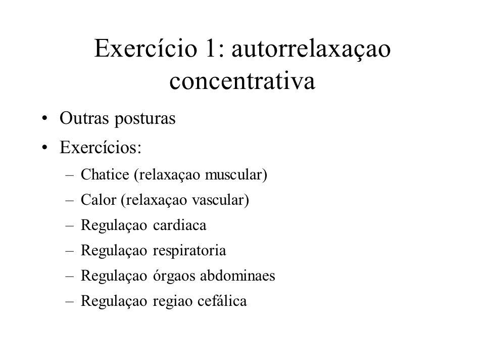 Exercício 1: autorrelaxaçao concentrativa Outras posturas Exercícios: –Chatice (relaxaçao muscular) –Calor (relaxaçao vascular) –Regulaçao cardiaca –R