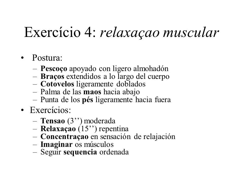 Exercício 4: relaxaçao muscular Postura: –Pescoço apoyado con ligero almohadón –Braços extendidos a lo largo del cuerpo –Cotovelos ligeramente doblado