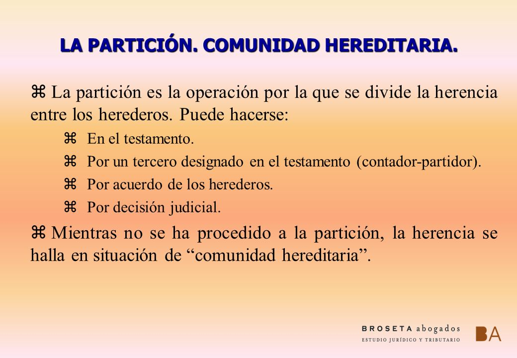 LA PARTICIÓN. COMUNIDAD HEREDITARIA. z La partición es la operación por la que se divide la herencia entre los herederos. Puede hacerse: zEn el testam