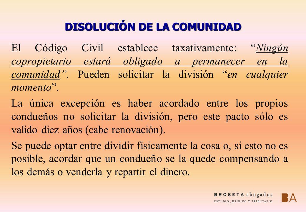 DISOLUCIÓN DE LA COMUNIDAD El Código Civil establece taxativamente: Ningún copropietario estará obligado a permanecer en la comunidad. Pueden solicita