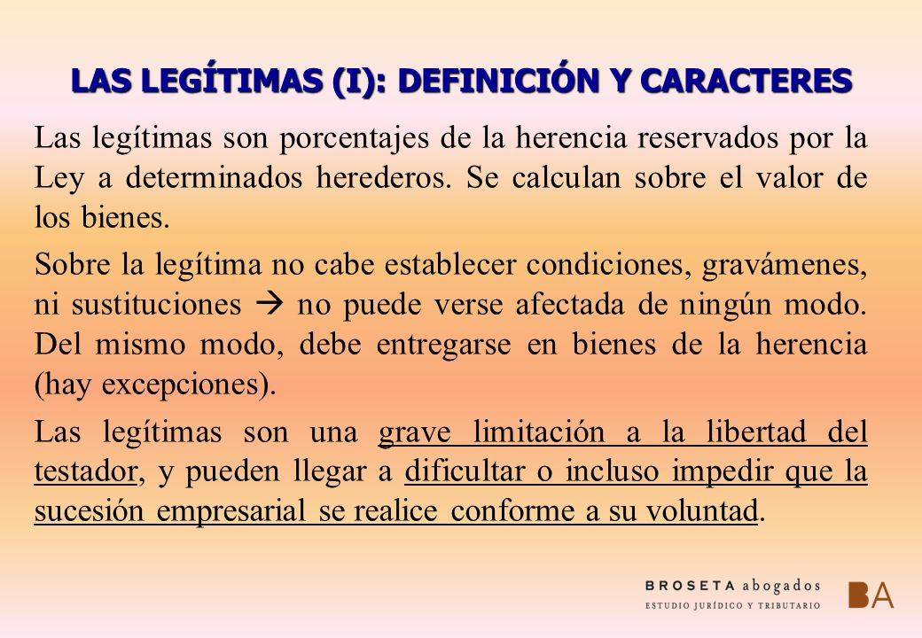 LAS LEGÍTIMAS (I): DEFINICIÓN Y CARACTERES Las legítimas son porcentajes de la herencia reservados por la Ley a determinados herederos. Se calculan so