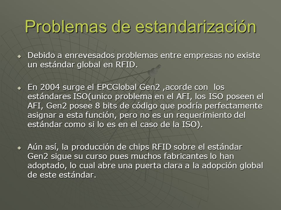 Problemas de estandarización Debido a enrevesados problemas entre empresas no existe un estándar global en RFID. Debido a enrevesados problemas entre