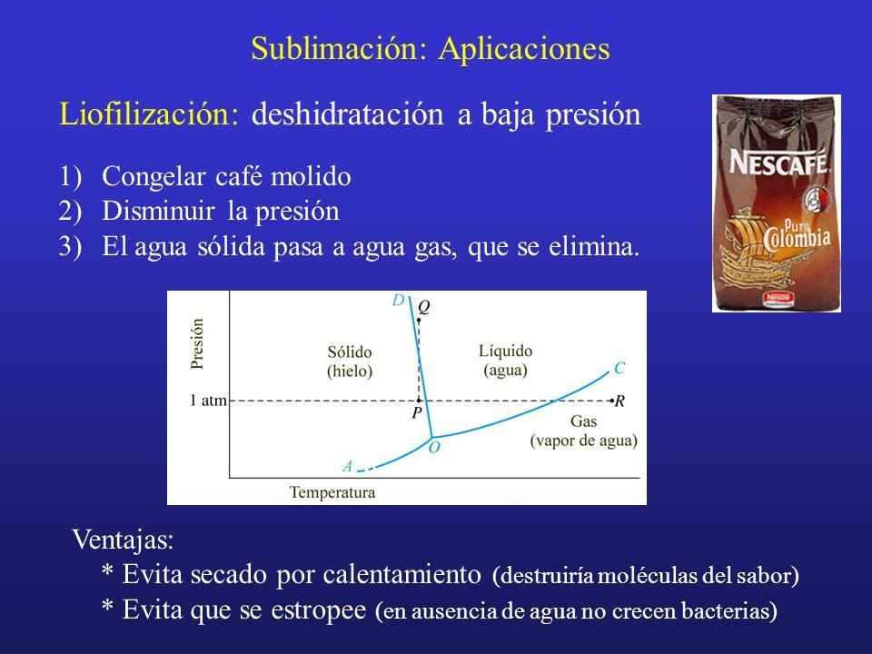 Sublimación: Aplicaciones Liofilización: deshidratación a baja presión 1)Congelar café molido 2)Disminuir la presión 3)El agua sólida pasa a agua gas,