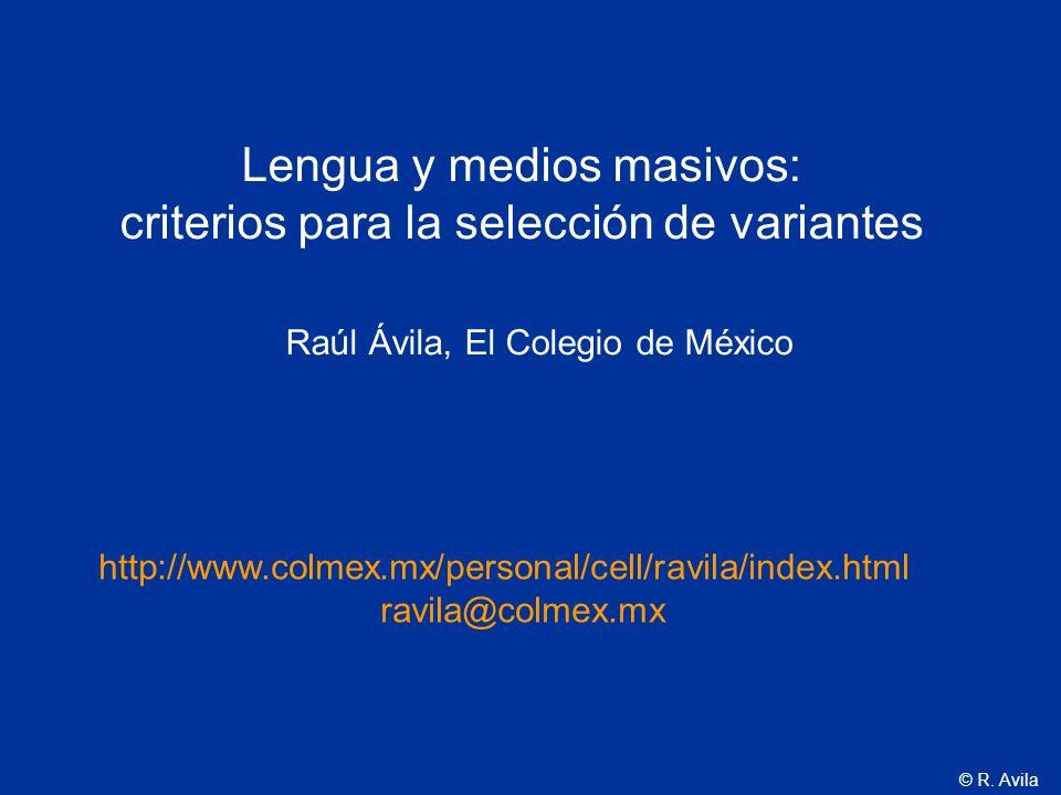 © R. Avila Lengua y medios masivos: criterios para la selección de variantes Raúl Ávila, El Colegio de México http://www.colmex.mx/personal/cell/ravil