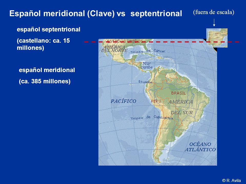 © R. Avila español septentrional (castellano: ca. 15 millones) español meridional (ca. 385 millones) Español meridional (Clave) vs septentrional (fuer