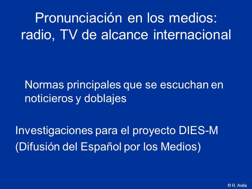 © R. Avila Pronunciación en los medios: radio, TV de alcance internacional Normas principales que se escuchan en noticieros y doblajes Investigaciones