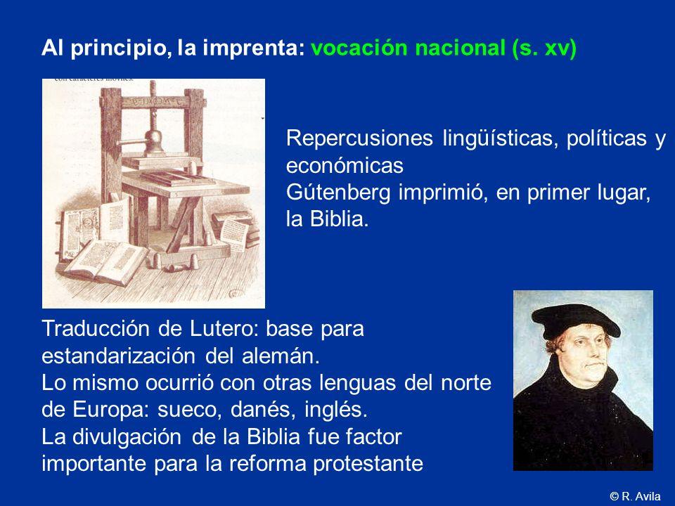 © R. Avila Al principio, la imprenta: vocación nacional (s. xv) Repercusiones lingüísticas, políticas y económicas Gútenberg imprimió, en primer lugar