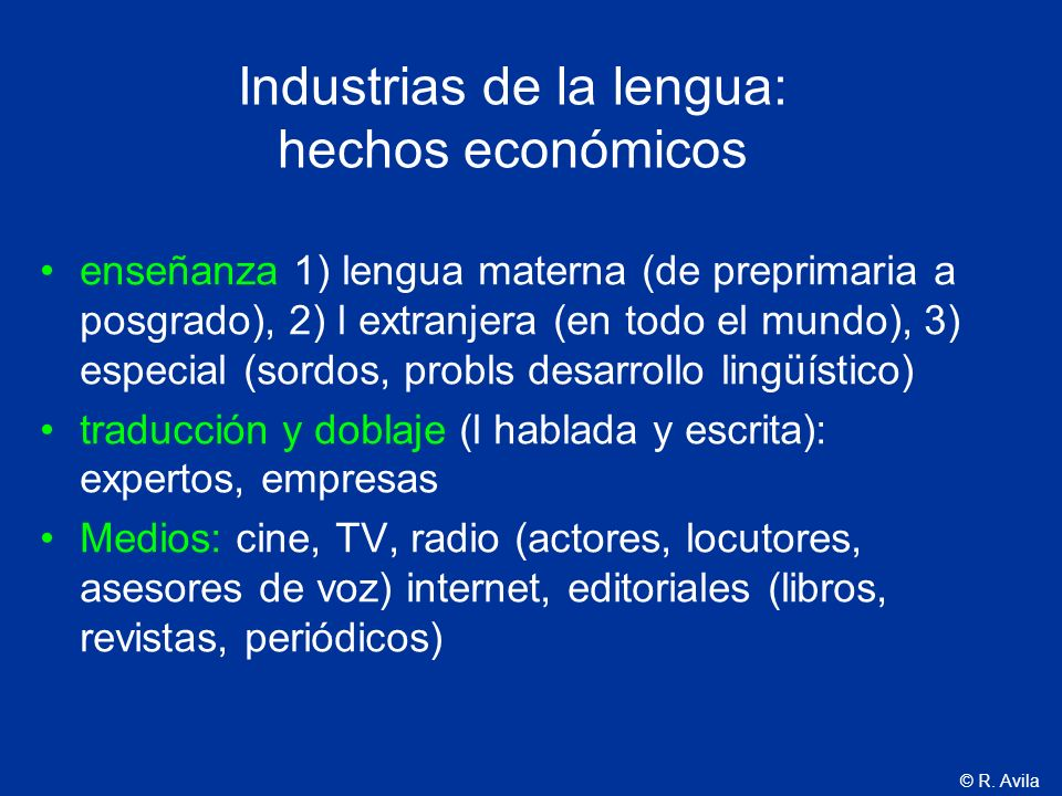 © R. Avila Industrias de la lengua: hechos económicos enseñanza 1) lengua materna (de preprimaria a posgrado), 2) l extranjera (en todo el mundo), 3)