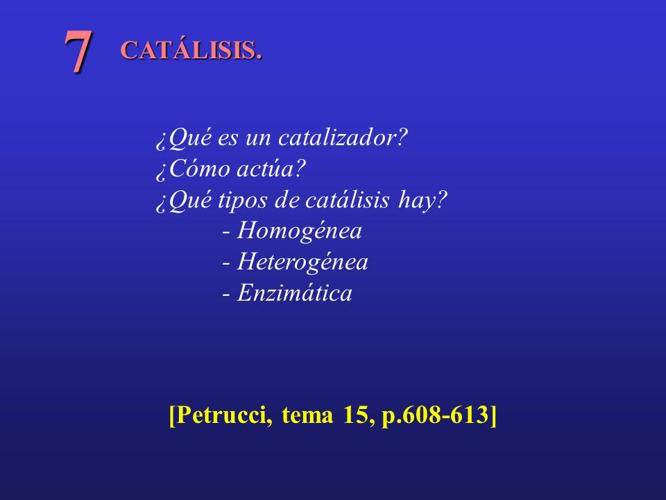 CATÁLISIS. 7 ¿Qué es un catalizador? ¿Cómo actúa? ¿Qué tipos de catálisis hay? - Homogénea - Heterogénea - Enzimática [Petrucci, tema 15, p.608-613]