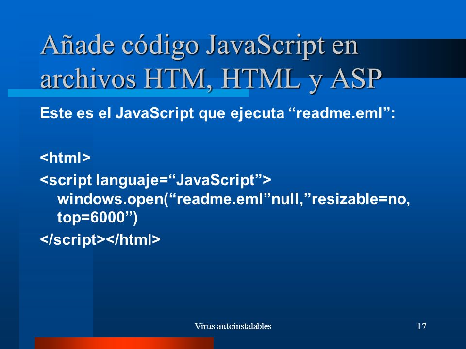 Virus autoinstalables17 Añade código JavaScript en archivos HTM, HTML y ASP Este es el JavaScript que ejecuta readme.eml: windows.open(readme.emlnull,