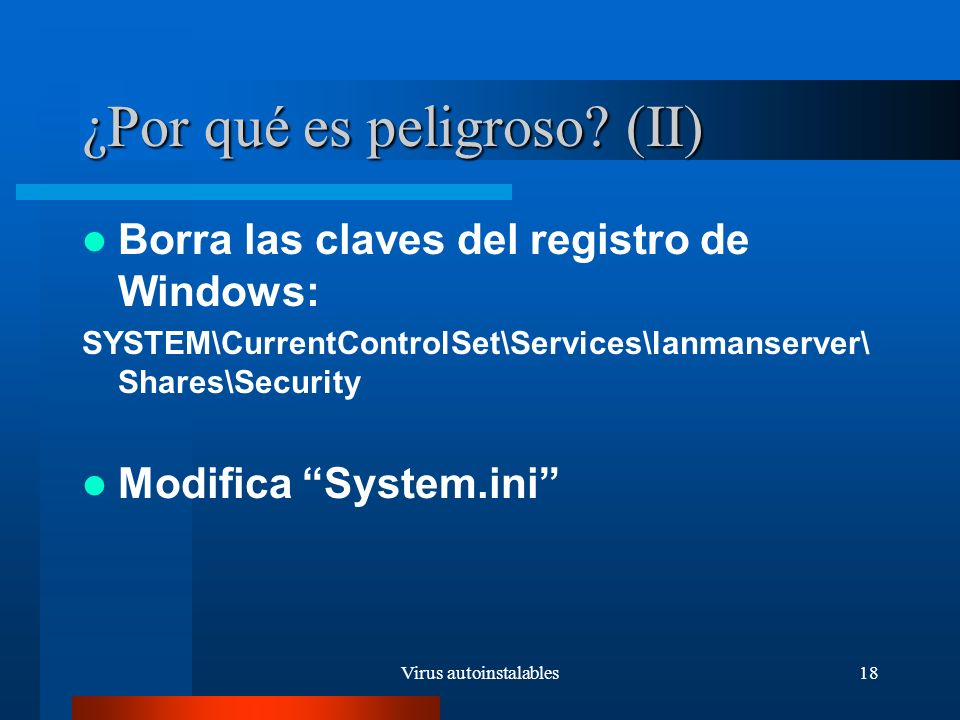 Virus autoinstalables18 ¿Por qué es peligroso? (II) Borra las claves del registro de Windows: SYSTEM\CurrentControlSet\Services\lanmanserver\ Shares\S