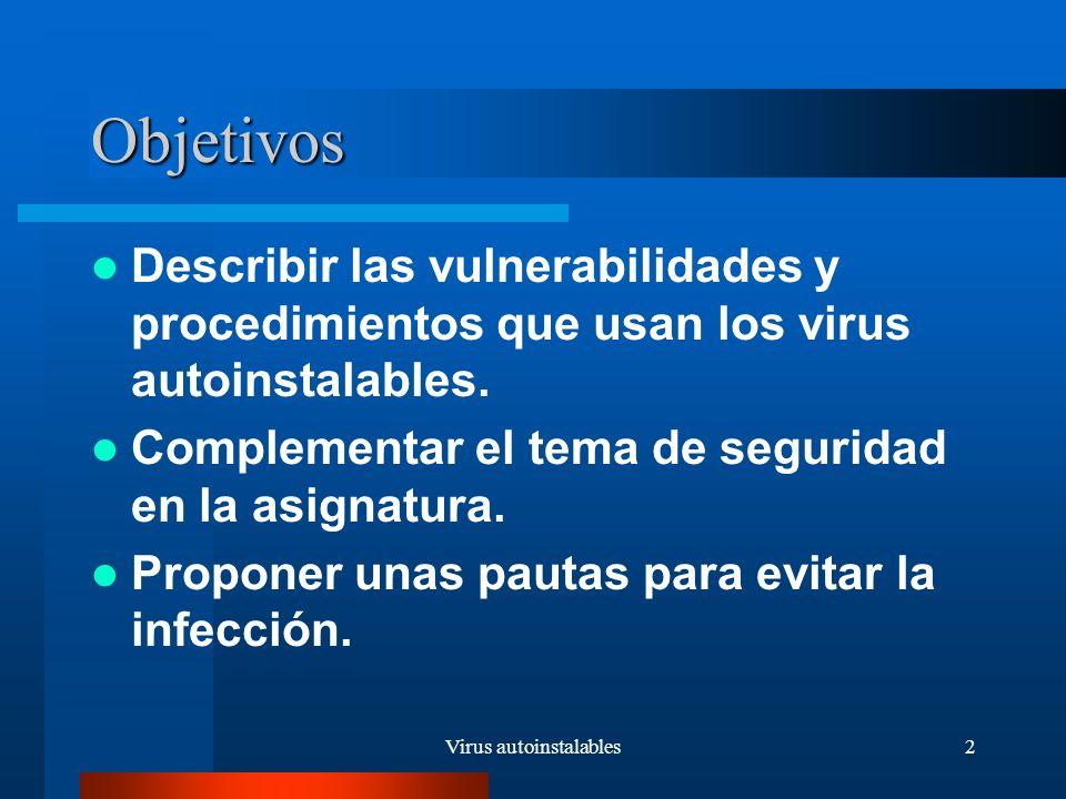 Virus autoinstalables2 Objetivos Describir las vulnerabilidades y procedimientos que usan los virus autoinstalables.