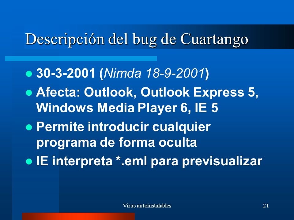 Virus autoinstalables21 Descripción del bug de Cuartango 30-3-2001 (Nimda 18-9-2001) Afecta: Outlook, Outlook Express 5, Windows Media Player 6, IE 5