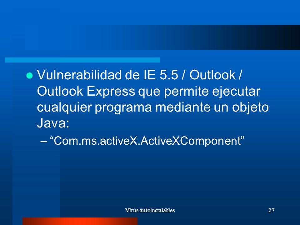 Virus autoinstalables27 Vulnerabilidad de IE 5.5 / Outlook / Outlook Express que permite ejecutar cualquier programa mediante un objeto Java: –Com.ms.activeX.ActiveXComponent