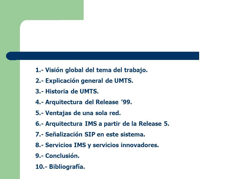 1.- Visión global del tema del trabajo. 2.- Explicación general de UMTS. 3.- Historia de UMTS. 4.- Arquitectura del Release 99. 5.- Ventajas de una so