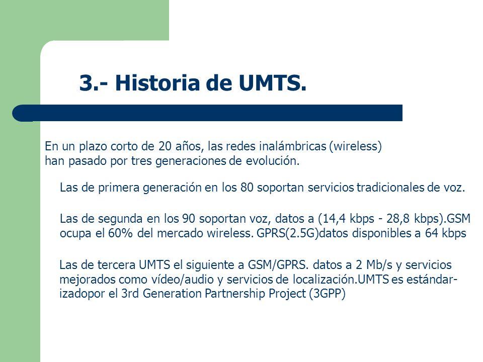 3.- Historia de UMTS. En un plazo corto de 20 años, las redes inalámbricas (wireless) han pasado por tres generaciones de evolución. Las de primera ge