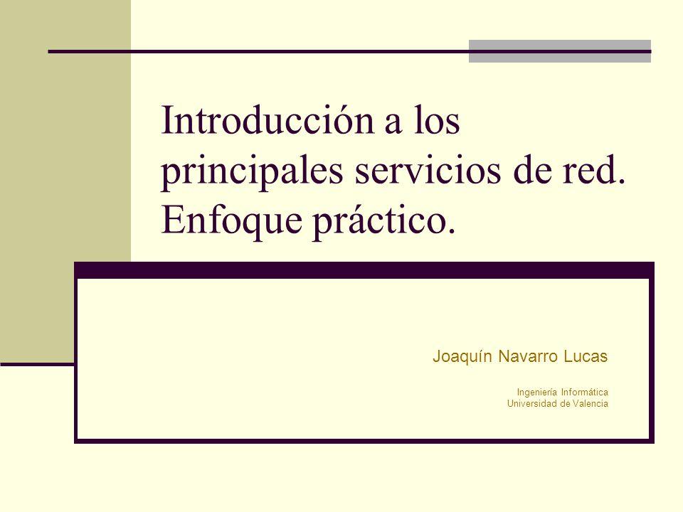 Introducción a los principales servicios de red. Enfoque práctico. Joaquín Navarro Lucas Ingeniería Informática Universidad de Valencia