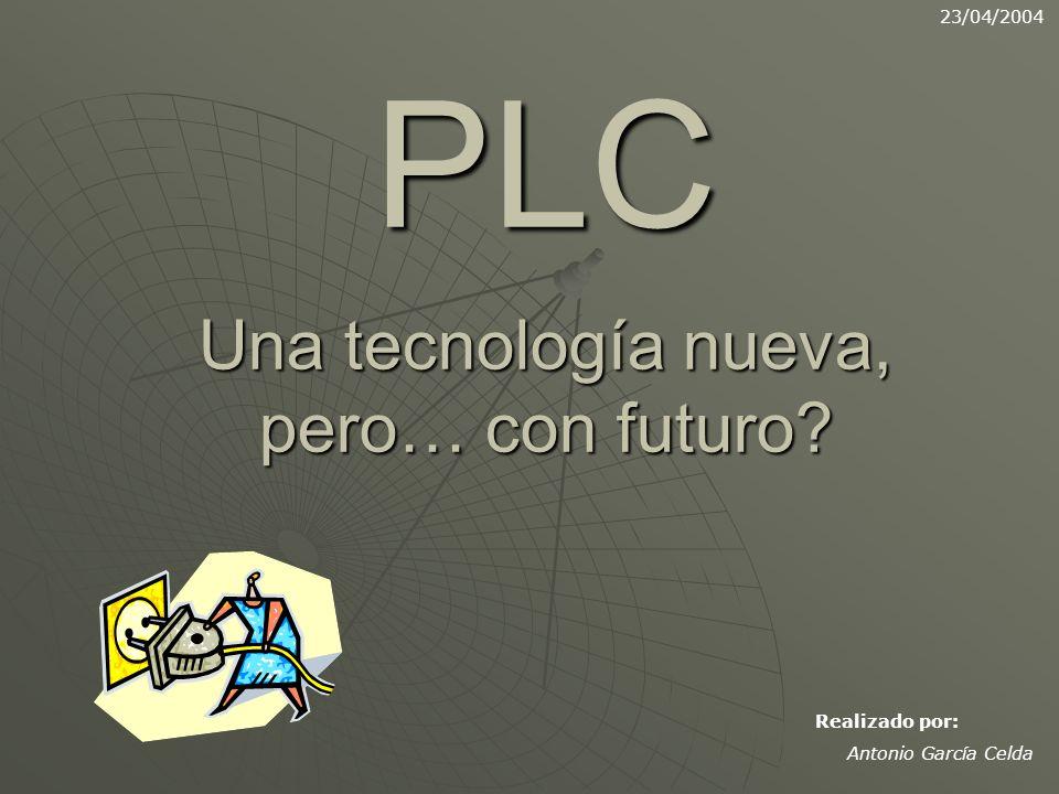 PLC Una tecnología nueva, pero… con futuro? 23/04/2004 Realizado por: Antonio García Celda