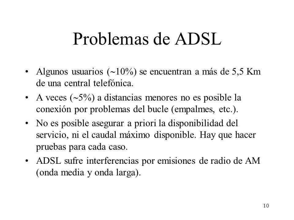 10 Problemas de ADSL Algunos usuarios ( 10%) se encuentran a más de 5,5 Km de una central telefónica. A veces ( 5%) a distancias menores no es posible