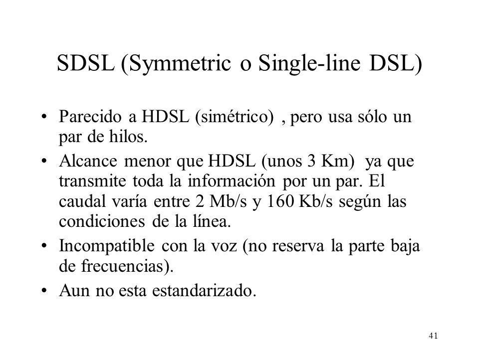 41 SDSL (Symmetric o Single-line DSL) Parecido a HDSL (simétrico), pero usa sólo un par de hilos. Alcance menor que HDSL (unos 3 Km) ya que transmite