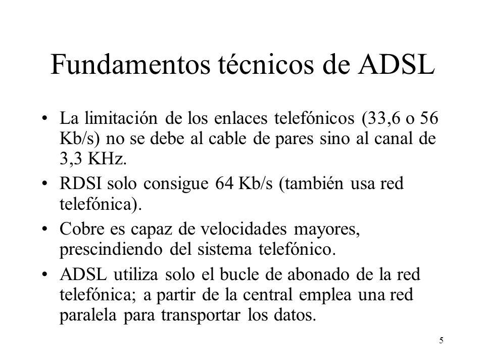 5 Fundamentos técnicos de ADSL La limitación de los enlaces telefónicos (33,6 o 56 Kb/s) no se debe al cable de pares sino al canal de 3,3 KHz. RDSI s