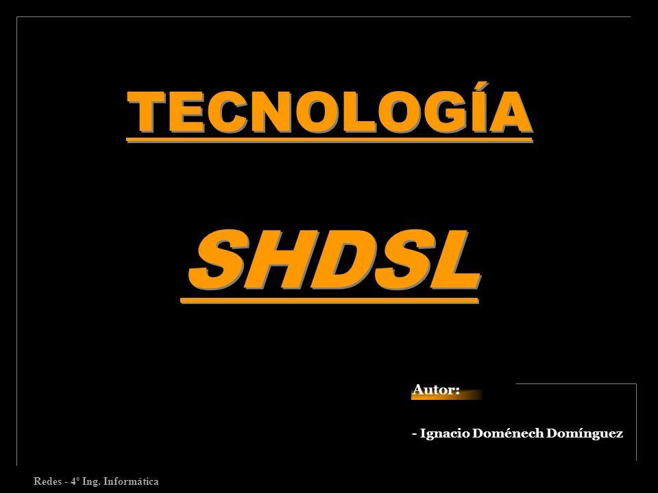 - Ignacio Doménech Domínguez TECNOLOGÍA SHDSL Autor: Redes - 4º Ing. Informática