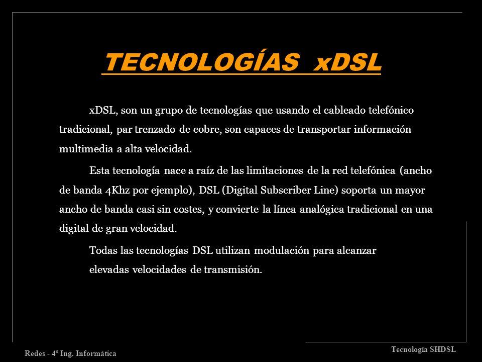 TECNOLOGÍAS xDSL Redes - 4º Ing. Informática Tecnología SHDSL xDSL, son un grupo de tecnologías que usando el cableado telefónico tradicional, par tre