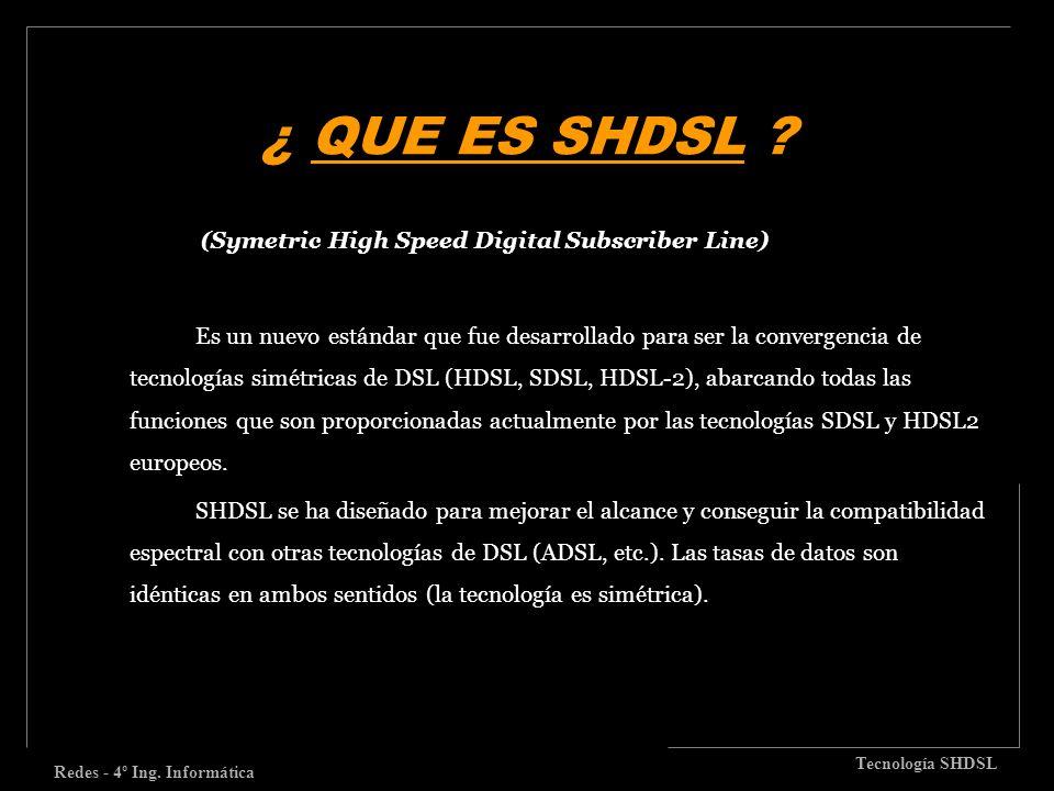 ¿ QUE ES SHDSL ? Redes - 4º Ing. Informática Tecnología SHDSL (Symetric High Speed Digital Subscriber Line) Es un nuevo estándar que fue desarrollado