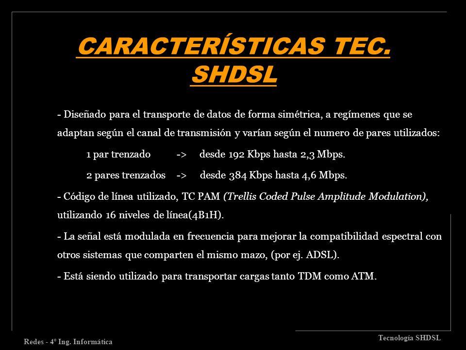 CARACTERÍSTICAS TEC. SHDSL Redes - 4º Ing. Informática Tecnología SHDSL - Diseñado para el transporte de datos de forma simétrica, a regímenes que se
