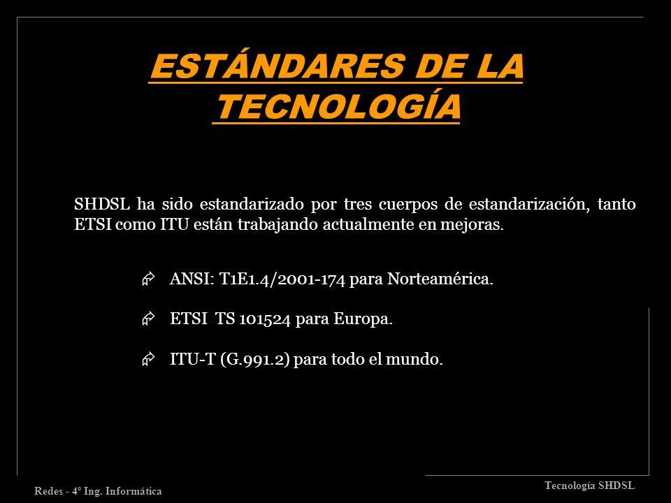 ESTÁNDARES DE LA TECNOLOGÍA Redes - 4º Ing. Informática Tecnología SHDSL SHDSL ha sido estandarizado por tres cuerpos de estandarización, tanto ETSI c
