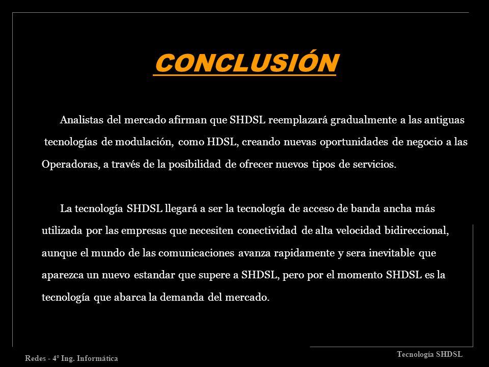 CONCLUSIÓN Redes - 4º Ing. Informática Tecnología SHDSL Analistas del mercado afirman que SHDSL reemplazará gradualmente a las antiguas tecnologías de