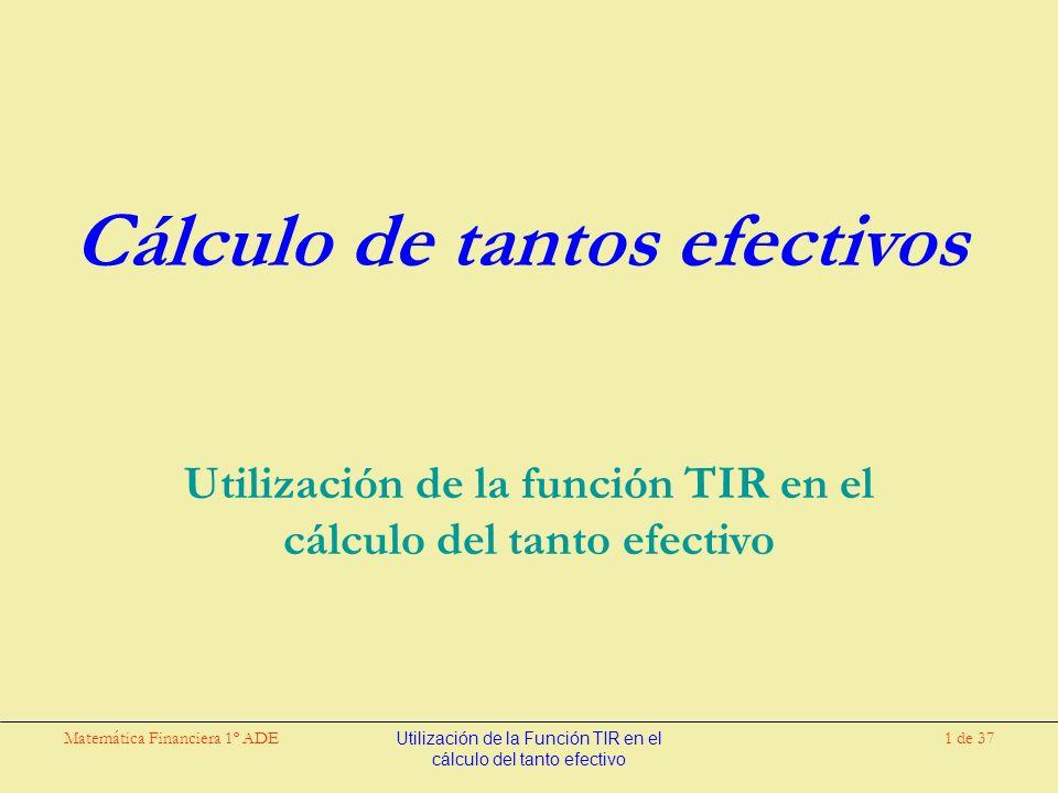 Matemática Financiera 1º ADEUtilización de la Función TIR en el cálculo del tanto efectivo 1 de 37 Cálculo de tantos efectivos Utilización de la función TIR en el cálculo del tanto efectivo