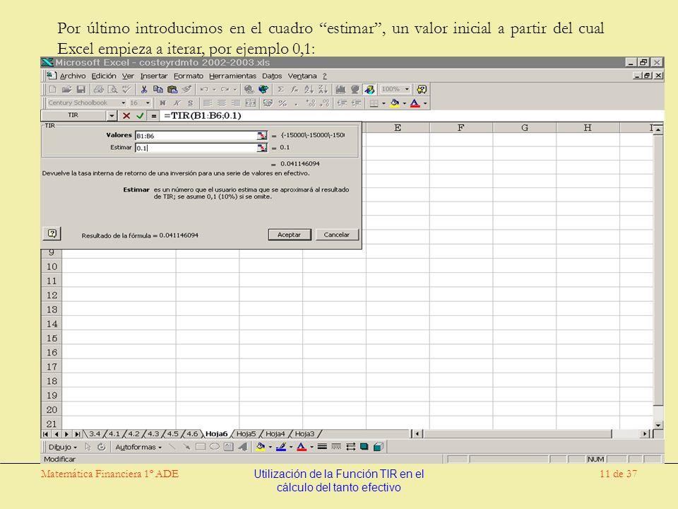 Matemática Financiera 1º ADEUtilización de la Función TIR en el cálculo del tanto efectivo 11 de 37 Por último introducimos en el cuadro estimar, un valor inicial a partir del cual Excel empieza a iterar, por ejemplo 0,1: