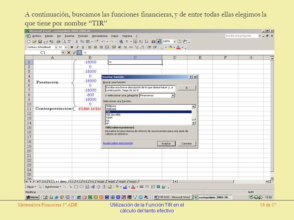 Matemática Financiera 1º ADEUtilización de la Función TIR en el cálculo del tanto efectivo 18 de 37 A continuación, buscamos las funciones financieras, y de entre todas ellas elegimos la que tiene por nombre TIR