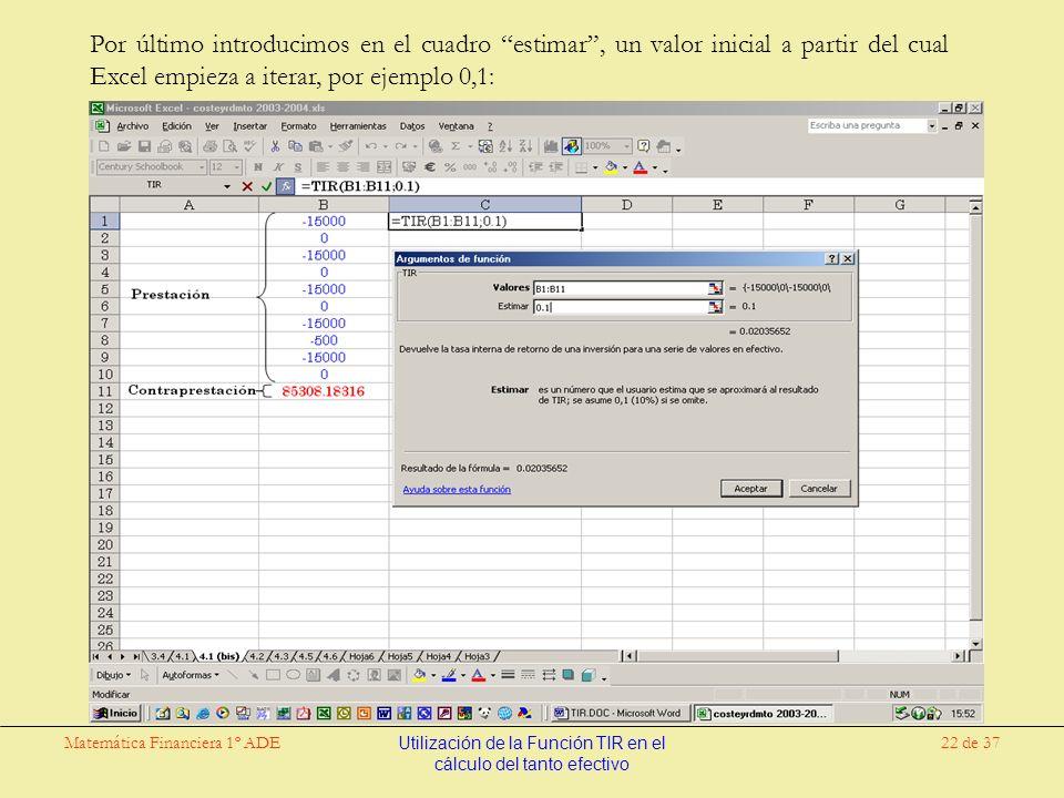 Matemática Financiera 1º ADEUtilización de la Función TIR en el cálculo del tanto efectivo 22 de 37 Por último introducimos en el cuadro estimar, un valor inicial a partir del cual Excel empieza a iterar, por ejemplo 0,1: