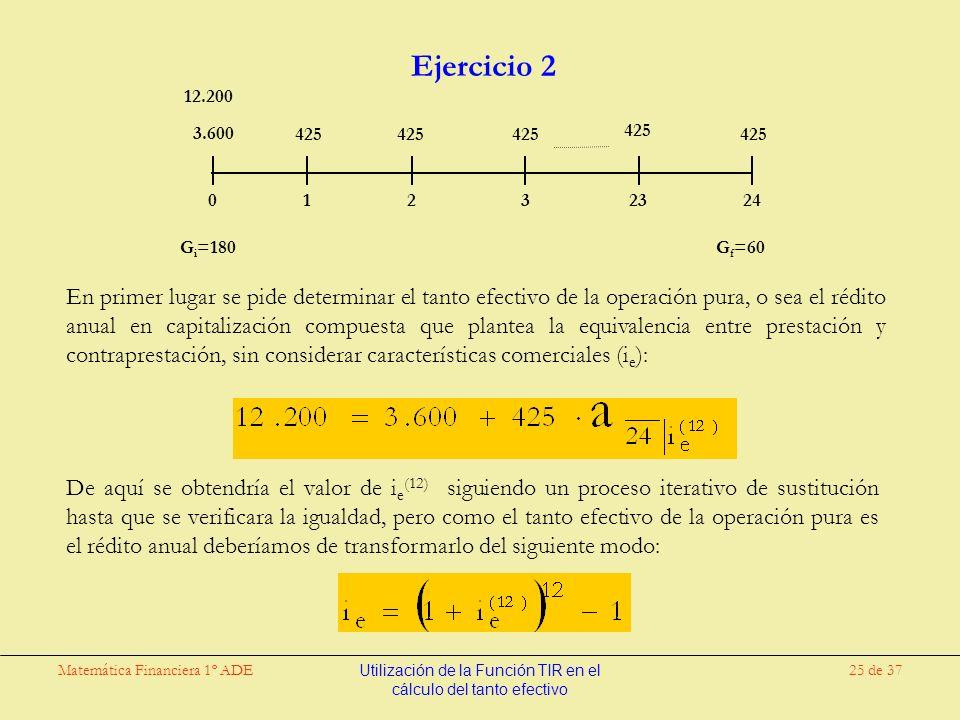 Matemática Financiera 1º ADEUtilización de la Función TIR en el cálculo del tanto efectivo 25 de 37 Ejercicio 2 En primer lugar se pide determinar el tanto efectivo de la operación pura, o sea el rédito anual en capitalización compuesta que plantea la equivalencia entre prestación y contraprestación, sin considerar características comerciales (i e ): 3.600 425 12.200 0 123 23 24 425 G i =180 G f =60 De aquí se obtendría el valor de i e (12) siguiendo un proceso iterativo de sustitución hasta que se verificara la igualdad, pero como el tanto efectivo de la operación pura es el rédito anual deberíamos de transformarlo del siguiente modo: