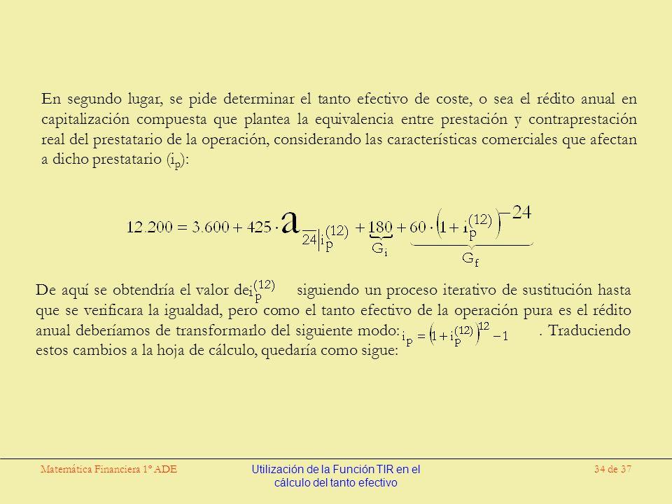 Matemática Financiera 1º ADEUtilización de la Función TIR en el cálculo del tanto efectivo 34 de 37 En segundo lugar, se pide determinar el tanto efectivo de coste, o sea el rédito anual en capitalización compuesta que plantea la equivalencia entre prestación y contraprestación real del prestatario de la operación, considerando las características comerciales que afectan a dicho prestatario (i p ): De aquí se obtendría el valor de siguiendo un proceso iterativo de sustitución hasta que se verificara la igualdad, pero como el tanto efectivo de la operación pura es el rédito anual deberíamos de transformarlo del siguiente modo:.