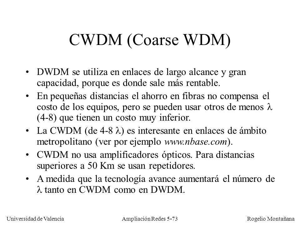 Universidad de Valencia Rogelio Montañana Ampliación Redes 5-73 CWDM (Coarse WDM) DWDM se utiliza en enlaces de largo alcance y gran capacidad, porque