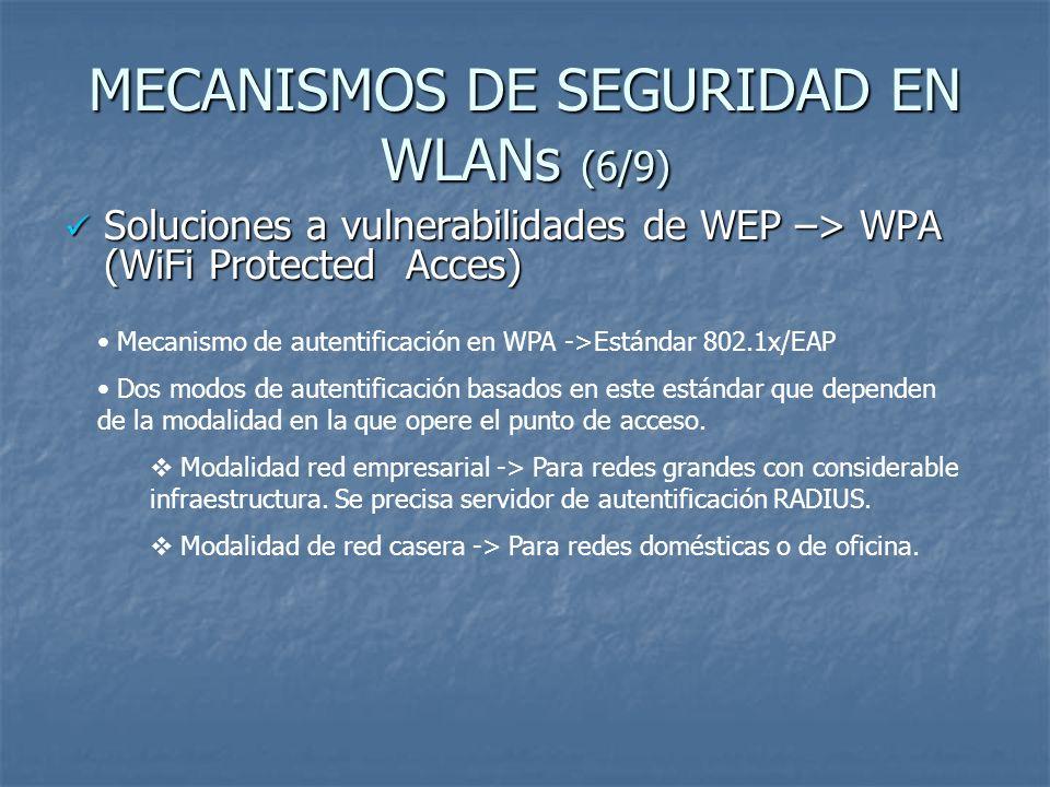 MECANISMOS DE SEGURIDAD EN WLANs (6/9) Soluciones a vulnerabilidades de WEP –> WPA (WiFi Protected Acces) Soluciones a vulnerabilidades de WEP –> WPA