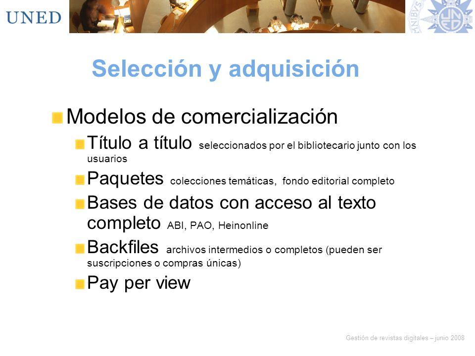 Gestión de revistas digitales – junio 2008 Selección y adquisición Modelos de comercialización Título a título seleccionados por el bibliotecario junt