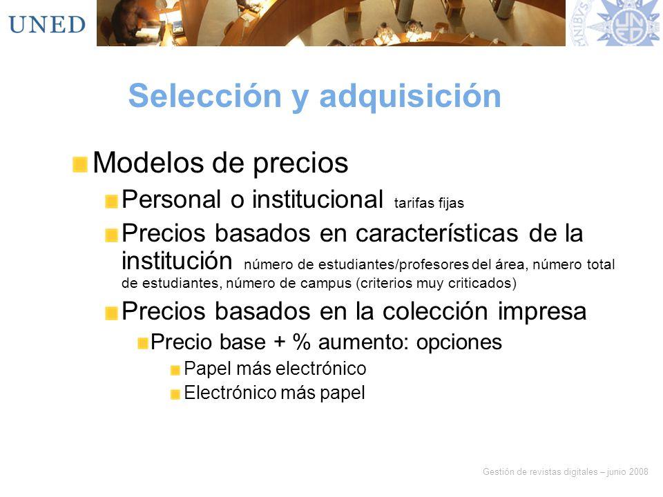 Gestión de revistas digitales – junio 2008 Selección y adquisición Modelos de precios Personal o institucional tarifas fijas Precios basados en caract