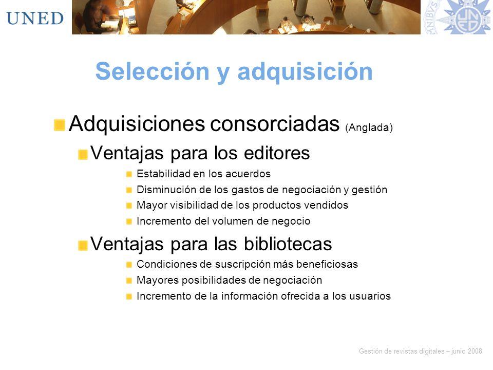 Gestión de revistas digitales – junio 2008 Selección y adquisición Adquisiciones consorciadas (Anglada) Ventajas para los editores Estabilidad en los