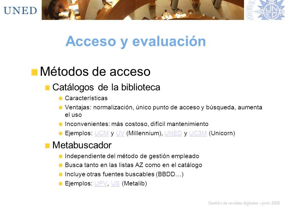 Gestión de revistas digitales – junio 2008 Acceso y evaluación Métodos de acceso Catálogos de la biblioteca Características Ventajas: normalización, ú