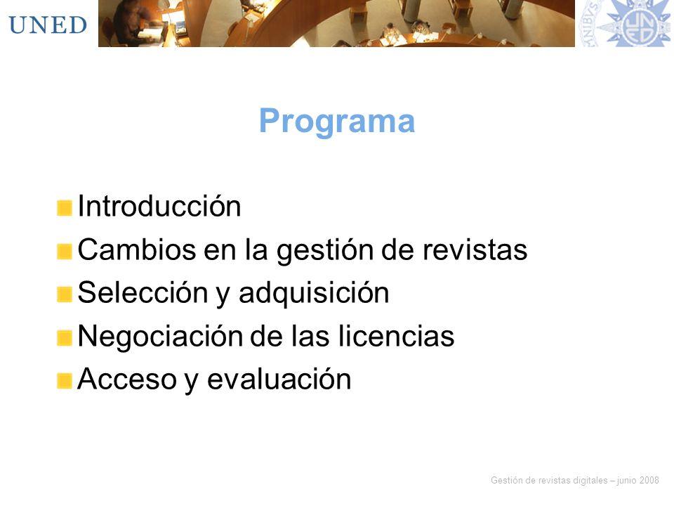 Gestión de revistas digitales – junio 2008 Programa Introducción Cambios en la gestión de revistas Selección y adquisición Negociación de las licencia