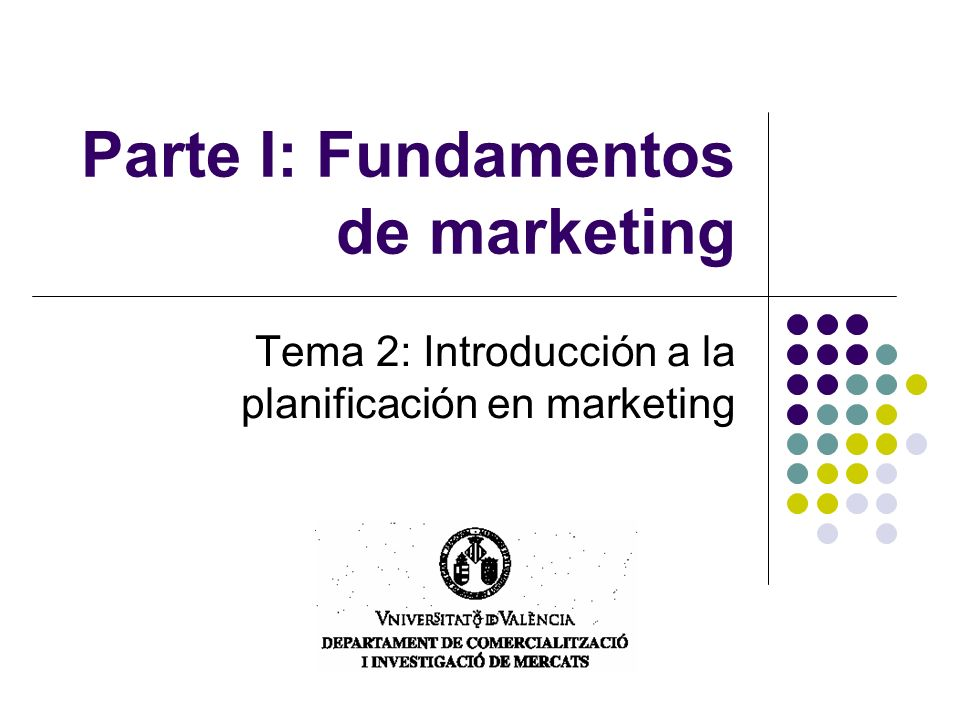 Parte I: Fundamentos de marketing Tema 2: Introducción a la planificación en marketing