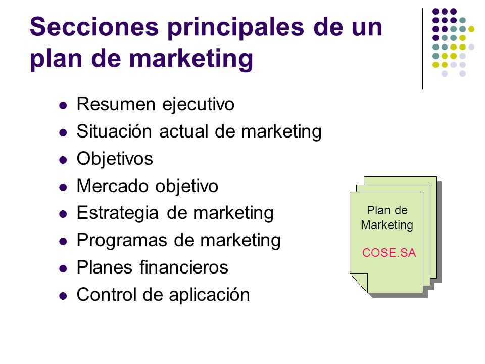 Secciones principales de un plan de marketing Resumen ejecutivo Situación actual de marketing Objetivos Mercado objetivo Estrategia de marketing Programas de marketing Planes financieros Control de aplicación Plan de Marketing COSE.SA